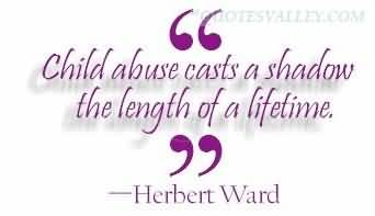 """ Child Abuse Casts A Shadow The Length Of A Lifetime "" - Herbert Ward"