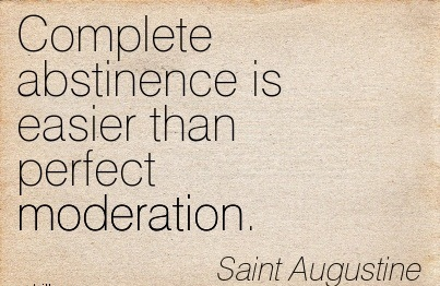""" Complete Abstinence Is Easier Than Perfect Moderation "" - Saint Augustine"