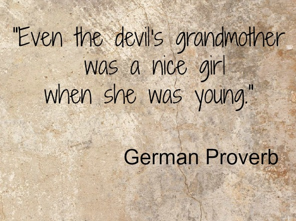 """ Even The Devil's Grandmother Was A Nice Girl When She Was Young """