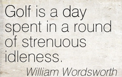 """ Golf Is A Day Spent In A Round Of Strenuous Idleness. - William Wordsworth"