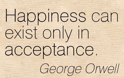 """ Happiness Can Exist Only In Acceptance "" - George Orwell"