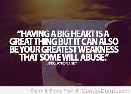 """ Having A Big Heart Is A Great Thing But It Can Also Be Your Greatest Weakness That Some Will Abuse """