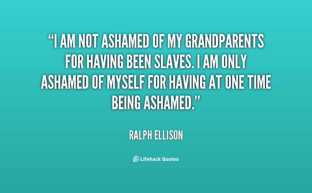 I Am Not Ashamed Of My Grandparents For Having Been Slaves. I Am Only