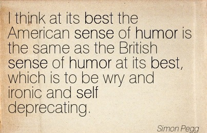 I Think At Its Best The American Sense Of Humor Is The Same As The British Sense Of Humor As Its Best, Which Is To Be Wry And Ironic And Self Deprecating. - Simon Pegg