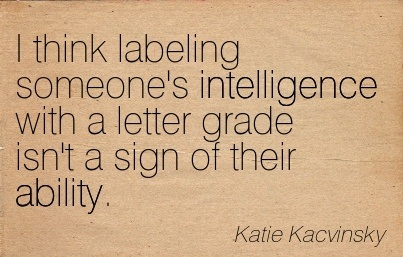 I Think Labeling Someone's Intelligence With A Letter Grade Isn't A Sign Of Their Ability. - Katie Kacvinsky