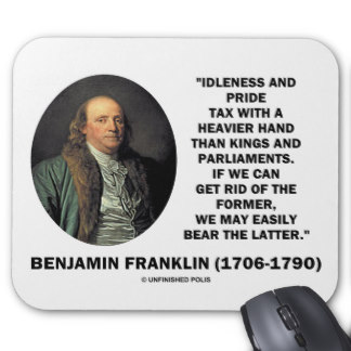 """ Idleness And Pride Tax With A Heavier Hand Than Kings And Parliaments, If We Can Get Rid Of The Former, We May Easily Bear The Latter. "" - Benjamin Franklin"