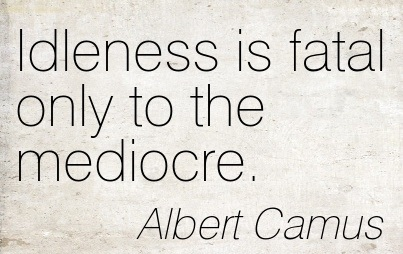 """ Idleness Is Fatal Only To The Mediocre "" - Albert Camus"
