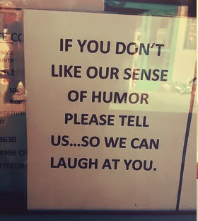 If You Don't Like Our Sense Of Humor Please Tell Us, So We Can Laugh At You.
