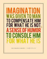 Imagination Was Given To Man To Compensate Him For What He Is Not A Sense Of Humor To Console Him For What He Is.