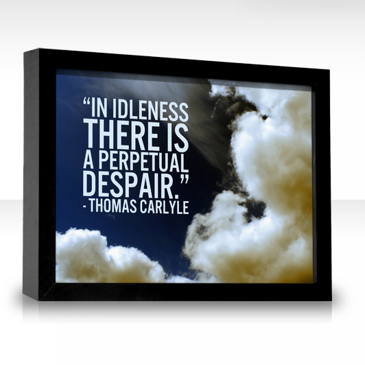 """  In Idleness There Is A Perpetual Despair "" - Thomas Carlyle"