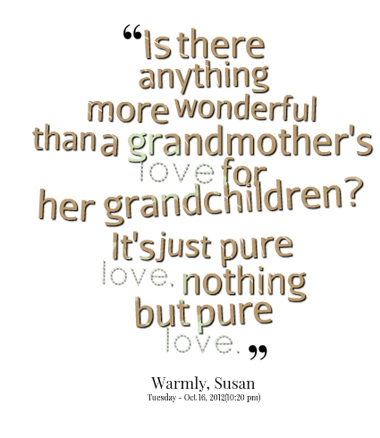 """ Is There Anything More Wonderful Than A Grandmother's Love For Her Grandchildren, It's Just Pure Love. Nothing But Pure Love """