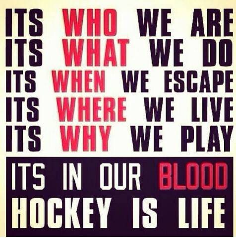 Its Who We Are Its What We Do Its When We Escape Its Where We Live Its Why We Play Its In Our Blood Hockey Is Life.
