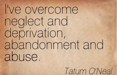 I've Overcome Neglect And Deprivation, Abandonment And Abuse. - Tatum O'Neal
