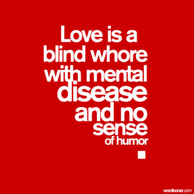 Love Is A Blind Whore With Mental Disease And No Sense Of Humor.