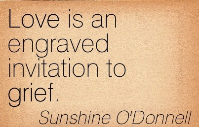 Love Is An Engraved Invitation To Grief. - Sunshine O'Donnell
