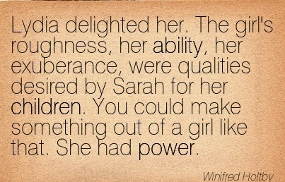 Lydia Delighted Her. The Girl's Roughness, Her Ability, Her Exuberance, Were Qualities Desired By Sarah For Her Children… - Winifred Holtby