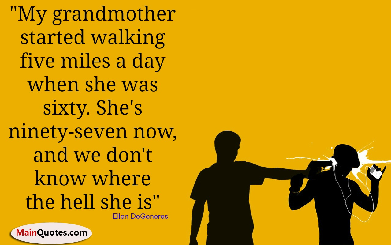 """ My Grandmother Started Walking Five Miles A Day When She Was Sixty. She's Ninety-Seven Now, And We Don't Know Where The Hell She Is "" Ellen DeGeneres"