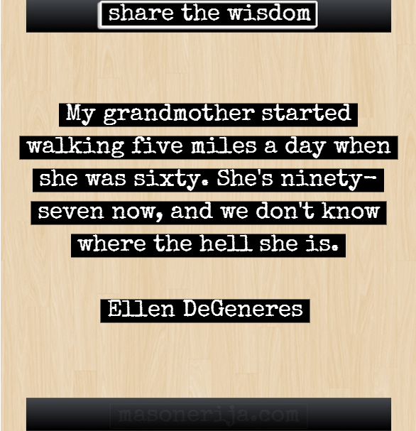 "My Grandmother Started Walking Five Miles A Day When She Was Sixty. She's Ninety-Seven Now, And We Don't Know Where The Hell She Is "" Ellen DeGeneres"