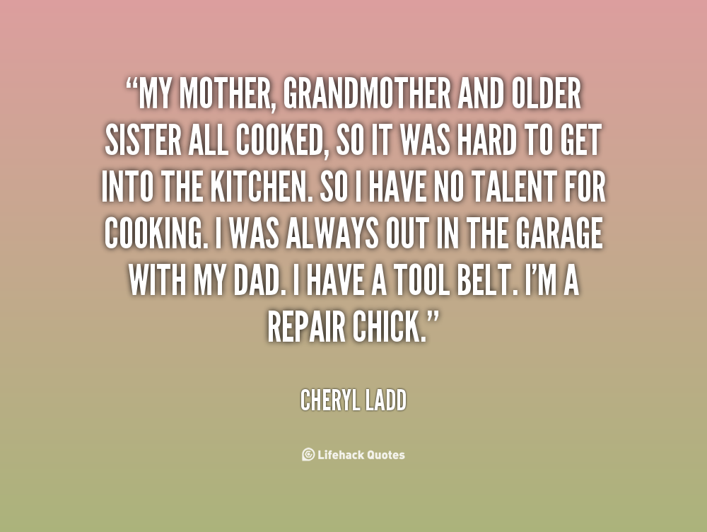 """"""" My Mother, Grandmother And Older Sister All Cooked, So It Was Hard To Get Into The Kitchen. - Cheryl Ladd"""