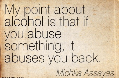 My Point About Alcohol Is That If You Abuse Something, It Abuses You Back. - Michka Assayas