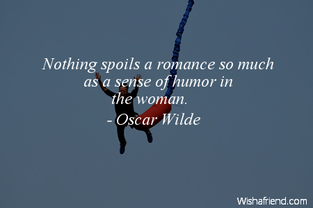 Nothing Spoils A Romance So Much As A Sense Of Humor In The Woman. - Oscar Wilde