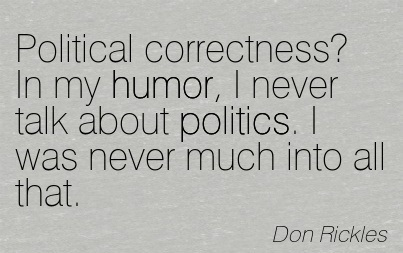 Political Correctness In My Humor, I Never Talk About Politics. I Was Never Much Into All That. - Don Rickles