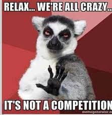 Relax, We're All Crazy It's Not A Competition.