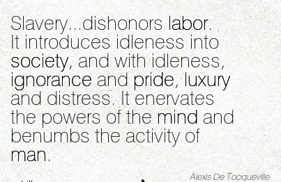 Slavery, Dishonors Labor, It Introduces Idleness Into Society, And with Idleness, Ignorance And Pride… - Alexis De Tocqueville