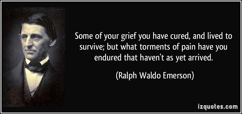 some of your grief you have cured and lived to survive but w