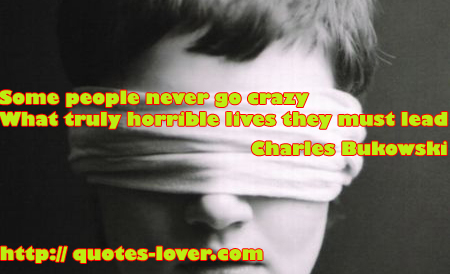 Some People Never Go Crazy What Truly Horrible Lives They Must Lead. - Charles Bukowski