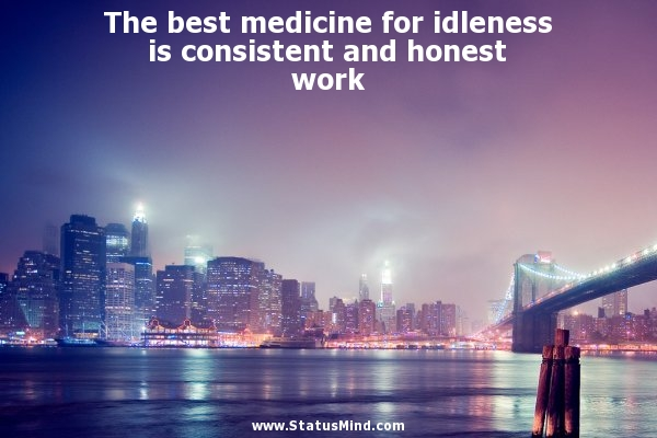 The Best Medicine For Idleness Is Consistent And Honest Work.