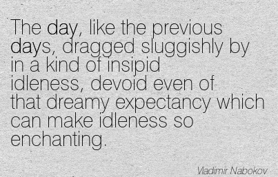 The Day, Like The Previous Days, Dragged Sluggishly By In A Kind Of Insipid Idleness, Devoid Even Of That Dreamy Expectancy Which Can Make Idleness So Enchanting. - Vladimir Nabokov
