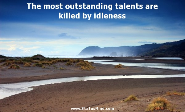 The Most Outstanding Talents Are Killed By Idleness.