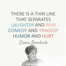 There Is A Thin Line That Separates Laughter And Pain Comedy And Tragedy Humor And Hurt.  - Erma Bombeck