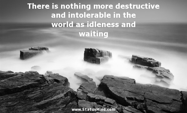 There Is Nothing More Destructive And Intolerable In The World As Idleness And Waiting.