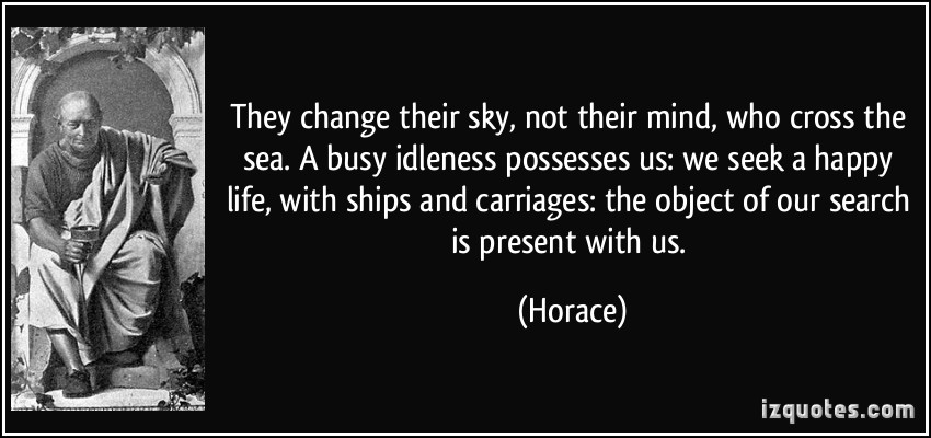 They Change Their Sky, Not Their Mind Who Cross The Sea. A Busy Idleness Possesses Us We Seek A Happy Life… - Horace