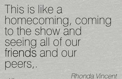 This Is Like A Homecoming, Coming To The Show And Seeing All Of Our Friends And Our Peers. - Rhonda Vincent