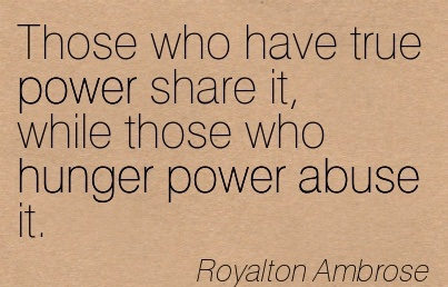 Those Who Have True Power Share It, While Those Who Hunger Power Abuse It. - Royalton Ambrose