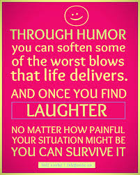 Through Humor You Can Soften Some Of The Worst Blows That Life Delivers. And Once You Find Laughter No Matter How Painful Your Situation Might Be You Can Survive It.