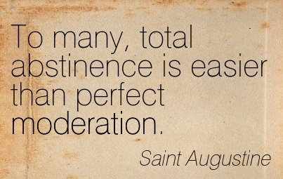 To Many, Total Abstinence Is Easier Than Perfect Moderation. - Saint Augustine