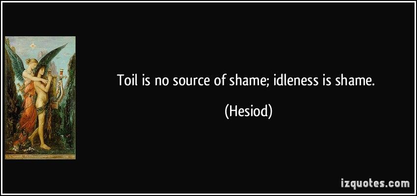 Toil Is No Source Of Shame, Idleness Is Shame. - Hesiod