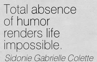 Total Absence Of Humor Renders Life Impossible. - Sidonie Gabrielle Colette