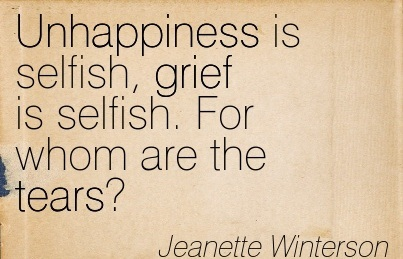 Unhappiness Is Selfish, Grief Is Selfish. For Whom Are The Tears. - Jeanette Winterson