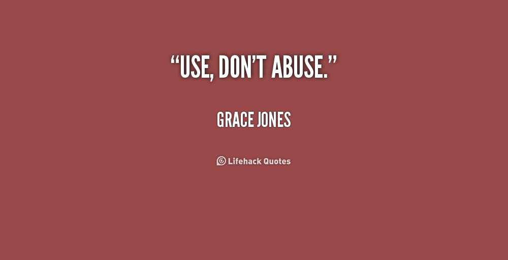 """ Use, Don't Abuse "" - Grace Jones"