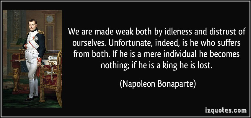 We Are Made Weak Both By Idleness And Distrust Of Ourselves Unfortunate Indeed Is He Who Suffers From Both.. - Napoleon Bonaparte