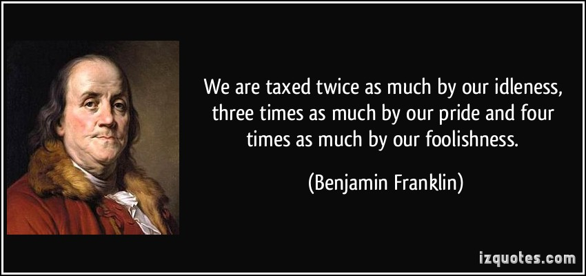 We Are Taxed Twice As Much By Our Idleness, Three Times As Much By Our Pride And Four Times As Much By Our Foolishness. - Benjamin Franklin