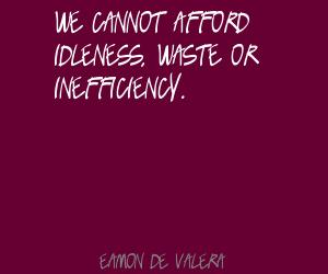 We Cannot Afford Idleness. Waste Or Inefficiency. - Eamon De Valera