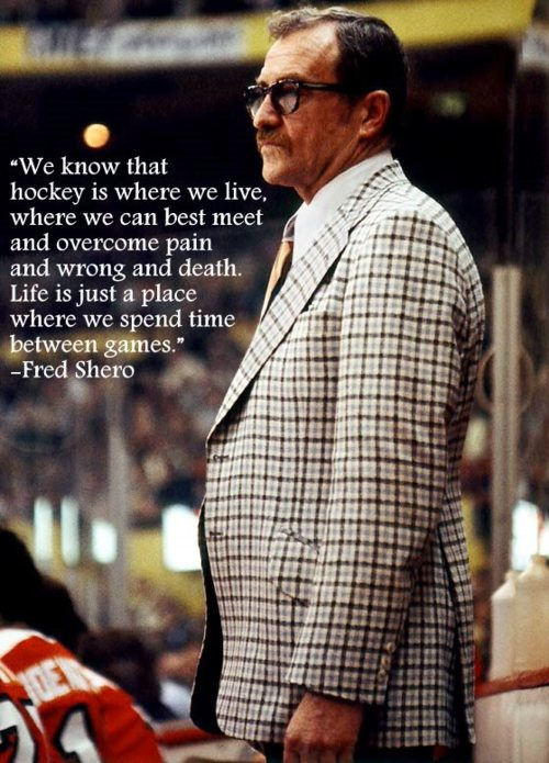 """ We Know That Hockey Is Where We Live, Where We Can Best Meet And Overcome Pain And Wrong And Death. Life Is Just A Place Where We Spend Time Between Games "" -  Fred Shero"