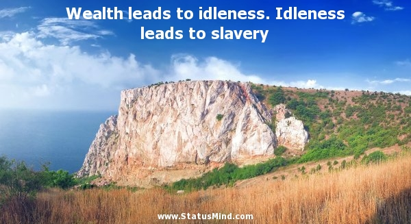 Wealth Leads To Idleness. Idleness Leads To Slavery.