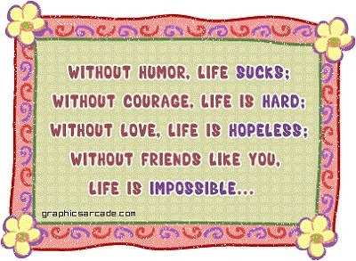 Without Humor. Life Sucks. Without Courage. Life Is Hard. Without Love, Life Is Hopeless. Without Friends Like You. Life Is Impossible.